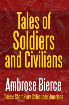 AMBROSE BIERCE - Tales of Soldiers and Civilians - The Collected Works of Ambrose Bierce Vol. II [eKönyv: epub, mobi]