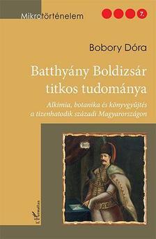 Bobory Dóra - Batthyány Boldizsár titkos tudománya - Alkímia, botanika és könyvgyűjtés a tizenhatodik századi Magyarországon