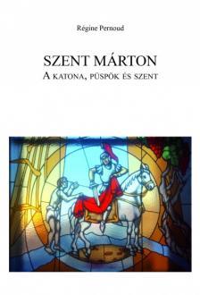 Régine Pernoud - SZENT MÁRTON: A katona, püspök és szent