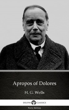 Delphi Classics H. G. Wells, - Apropos of Dolores by H. G. Wells (Illustrated) [eKönyv: epub, mobi]