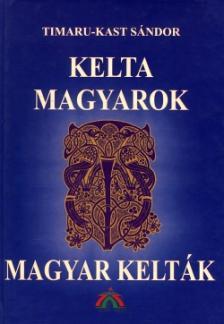 Timaru-Kast Sándor - KELTA MAGYAROK - MAGYAR KELTÁK