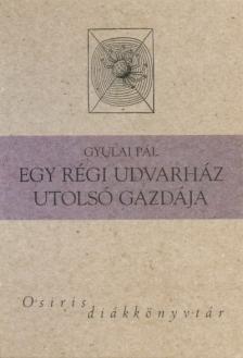 Gyulai Pál - EGY RÉGI UDVARHÁZ UTOLSÓ GAZDÁJA - OSIRIS DIÁKKÖNYVTÁR -