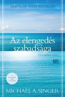 MICHAEL A. SINGER - Az elengedés szabadsága - Út a tökéletes élethez