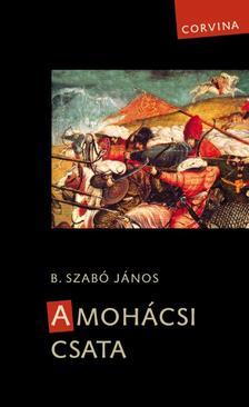 B. Szabó János - A MOHÁCSI CSATA (3. JAVÍTOTT KIADÁS)