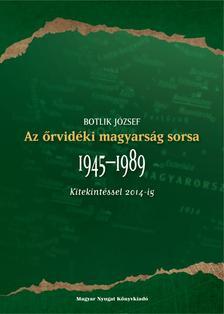 Botlik József - Az őrvidéki magyarság sorsa 1945-1989 (Kitekintéssel 2014-ig)