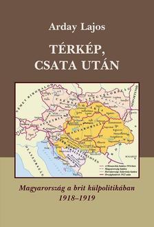 Arday Lajos - TÉRKÉP, CSATA UTÁN - MAGYARORSZÁG A BRIT KÜLPOLITIKÁBAN 1918-1919 -