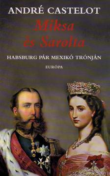 André CASTELOT - MIKSA ÉS SAROLTA - HABSBURG PÁR MEXIKÓ TRÓNJÁN