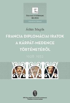 Ádám Magda - Francia diplomáciai iratok a Kárpát-medence történetéről, 1928-1932. (Magyar Történelmi Emlékek, Okmánytárak sorozat)