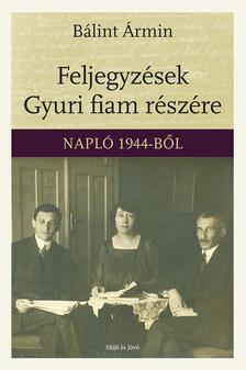 Bálint Ármin - Feljegyzések Gyuri fiam részére - Napló 1944-ből