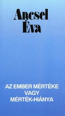 Ancsel Éva - Az ember mértéke vagy mértékhiánya [eKönyv: epub, mobi]