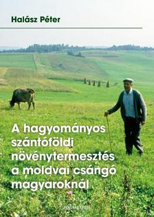 Halász Péter - A hagyományos szántóföldi növénytermesztés a moldvai csángó magyaroknál