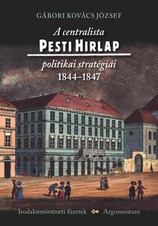 Gábori Kovács József - A centralista Pesti Hirlap politikai stratégiái