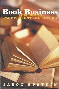EPSTEIN, JASON - Book Business - Publishing Past Present and Future [antikvár]