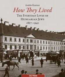 Andras Koerner - How They Lived - The Everyday Lives of Hungarian Jews, 1867-1940