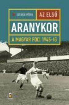 Szegedi Péter - Az első aranykor - A magyar foci 1945-ig