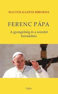 Walter Kasper - Ferenc pápa - A gyengédség és a szeretet forradalma