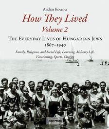 Andras Koerner - How They Lived - The Everyday Lives of Hungarian Jews, 1867-1940 ( Volume 2)