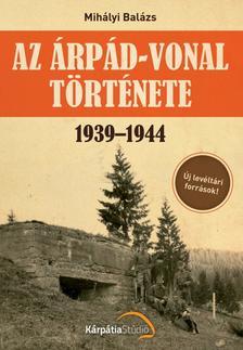 Mihályi Balázs - Az Árpád-vonal története 1939-1944