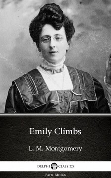 Delphi Classics L. M. Montgomery, - Emily Climbs by L. M. Montgomery (Illustrated) [eKönyv: epub, mobi]
