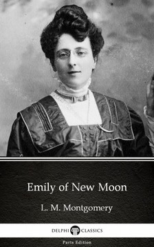 Delphi Classics L. M. Montgomery, - Emily of New Moon by L. M. Montgomery (Illustrated) [eKönyv: epub, mobi]