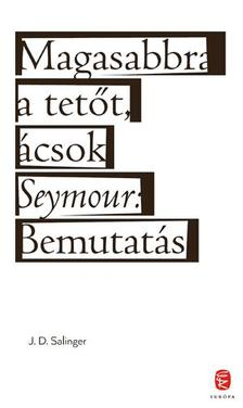 Jerome David Salinger - Magasabbra a tetőt, ácsok - Seymour: Bemutatás