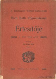 Lóky Béla dr. - A Debreceni Kegyes-Tanitórendi Róm. Kath. Főgimnázium Értesítője az 1913-1914. tanévről [antikvár]