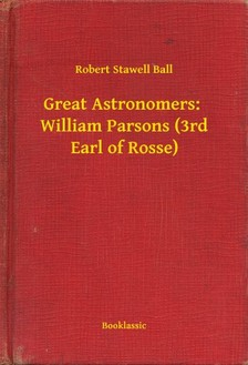 Ball Robert Stawell - Great Astronomers:  William Parsons (3rd Earl of Rosse) [eKönyv: epub, mobi]