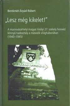 """Berekméri Árpád-Róbert - """"Lesz még kikelet!"""" - A marosvásárhelyi magyar király 27. székely honvéd könnyű hadosztály a második világháborúban (1940-1945)"""