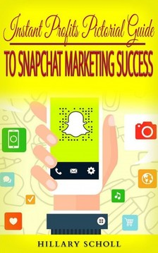 Scholl Hillary - Instant Profits Pictorial Guide to Snapchat Marketing Success [eKönyv: epub, mobi]