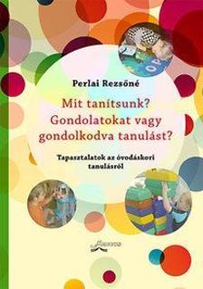Perlai Rezsőné - Mit tanítsunk? Gondolatokat vagy gondolkodva tanulást? - Tapasztalatok az óvodáskori tanulásról