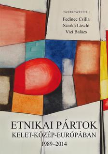 Fedinec Csilla - Szarka László - Vizi Balázs (szerk.) - Etnikai pártok Kelet-Közép-Európában 1989-2014 - ÜKH 2018