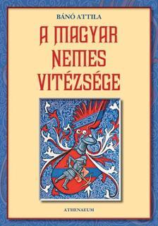 Bánó  Attila - A magyar nemes vitézsége