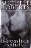 Roberts, Michele - Impossible Saints [antikvár]