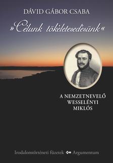 Dávid Gábor Csaba - Célunk tökéletesedésünk. A nemzetnevelő Wesselényi Miklós
