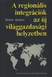 Inotai András - A regionális integrációk az új világgazdasági helyzetben [antikvár]