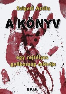Szigeti Attila - A Könyv - egy rejtélyes gyilkosság miértje [eKönyv: epub, mobi]