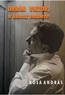 Kósa András - ORBÁN VIKTOR a káosz embere