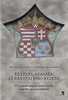 Demján Izabella - Guitman Barnabás - Ez a levél adassék az Bártfai bíró kezébe