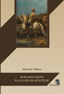 Edward Gibbon - MOHAMED ÉLETE ÉS AZ ISZLÁM SZÜLETÉSE
