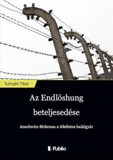 Tibor Szinyéri - Az Endlösung beteljesedése - Auschwitz-Birkenau a tökéletes halálgyár [eKönyv: epub, mobi]