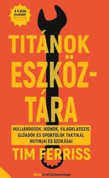 Titánok eszköztára - MILLIÁRDOSOK, IKONOK, VILÁGKLASSZIS ELŐADÓK ÉS SPORTOLÓK TAKTIKÁI, RUTNIJAI ÉS SZOKÁSAI