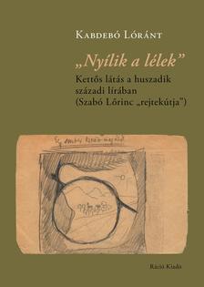 """Kabdebó Lóránt - ,,Nyílik a lélek"""". Kettős látás a huszadik századi lírában - Szabó Lőrinc ,,rejtekútja"""""""