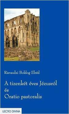 Rievaulxi Boldog Eldréd - A TIZENKÉT ÉVES JÉZUSRÓL ÉS ORATIO PASTORALIS