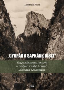 """Illésfalvi Péter - ,,Gyopár a sapkánk dísze...""""Hegyivadásztiszt-képzés a magyar királyi honvéd Ludovika Akadémián"""