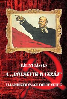 """Bálint László - A """"BOLSEVIK BANZÁJ"""" Állambiztonsági történetek"""