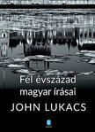 John Lukacs - Fél évszázad magyar írásai<!--span style='font-size:10px;'>(G)</span-->
