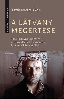 LÁZÁR KOVÁCS ÁKOS - A látvány megértése. Tanulmányok, kisesszék a filmkultúra és a vizuális kommunikáció köréből