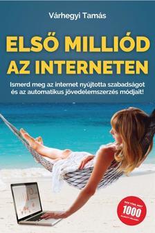 Várhegyi Tamás - Első Milliód az Interneten - Ismerd meg az internet nyújtotta szabadságot és az automatikus jövedelemszerzés módjait!