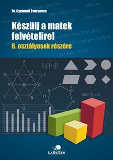 dr. Gyarmati Zsuzsanna - Készülj a matek felvételire!  6. osztályosok részére