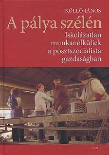 Köllő János - A pálya szélén: iskolázatlan munkanélküliek a posztszocialista gazdaságban